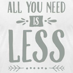All You Need Is Less T-Shirts - Men's T-Shirt by American Apparel