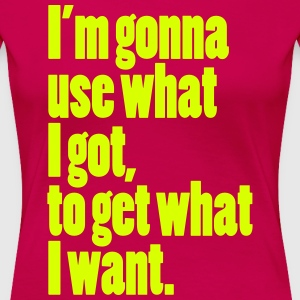 i'm gonna use what I got, to get what I want. Wome - Women's Premium T-Shirt