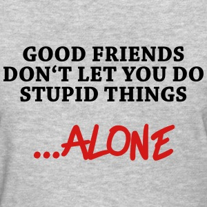 Good friends don't let you do stupid things…alone Women's T-Shirts - Women's T-Shirt