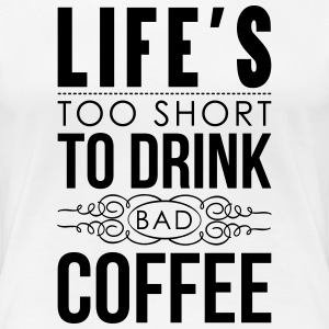 Life's too short to drink bad coffee Women's T-Shirts - Women's Premium T-Shirt