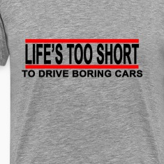 lifes_too_short_to_drive_boring_cars_t_s
