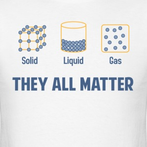 Liquid Solid Gas - They All Matter T-Shirts - Men's T-Shirt