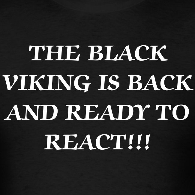 The Black Viking Is Back and Ready to React T-Shirt!!!