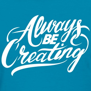 Alway Be Creating Women's Tee - Women's T-Shirt