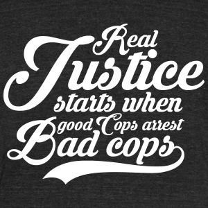 Real Justice starts when Good Cops Arrest Bad Cops T-Shirts - Unisex Tri-Blend T-Shirt by American Apparel