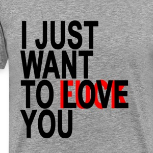 i_just_want_to_love_you_mens_tshirt - Men's Premium T-Shirt