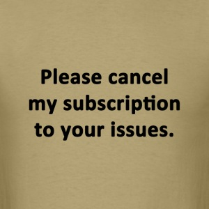 Please Cancel My Subscription to Your Issues - Men's T-Shirt