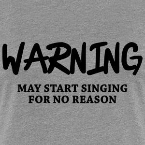 Warning - may start singing for no reason Women's T-Shirts - Women's Premium T-Shirt
