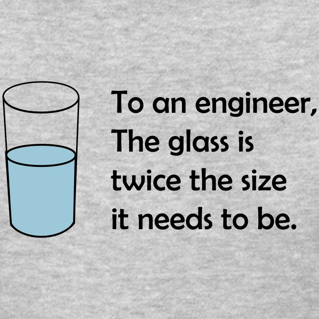 To an engineer, the glass is twice the size (F)