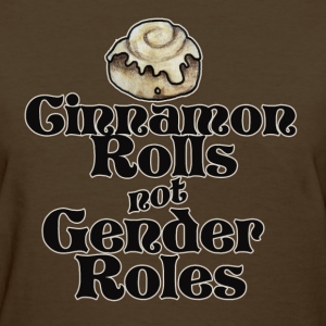 Cinnamon rolls not gender roles - Women's T-Shirt