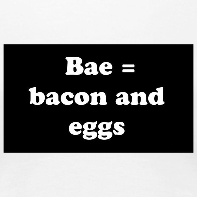 Bae = bacon and eggs
