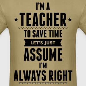 I Am A Teacher To Save Time Let's Just Assume..... T-Shirts - Men's T-Shirt