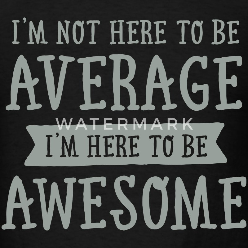 I'm Not Here To be Average I'm Here To be Awesome T-Shirts - Men's T-Shirt