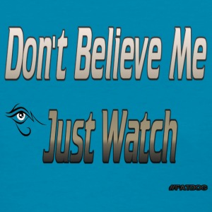 Don't believe me just watch Women's T-Shirts - Women's T-Shirt