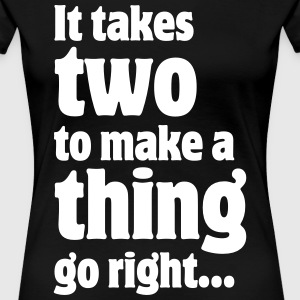 It takes two to make a thing go right... Women's T - Women's Premium T-Shirt