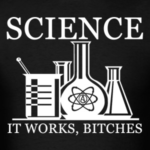 Science- It Works, Bitches - Men's T-Shirt