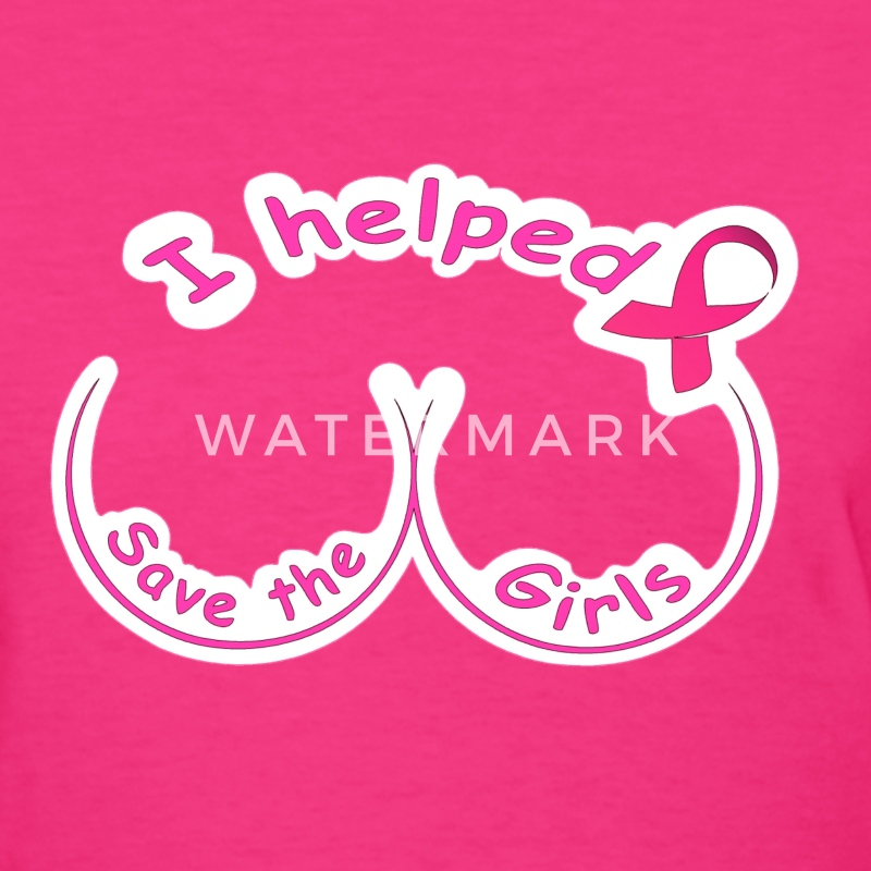 breast cancer I helped save the girls - Women's T-Shirt