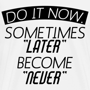 Do It Now Sometime Later Become Never T-Shirts - Men's Premium T-Shirt