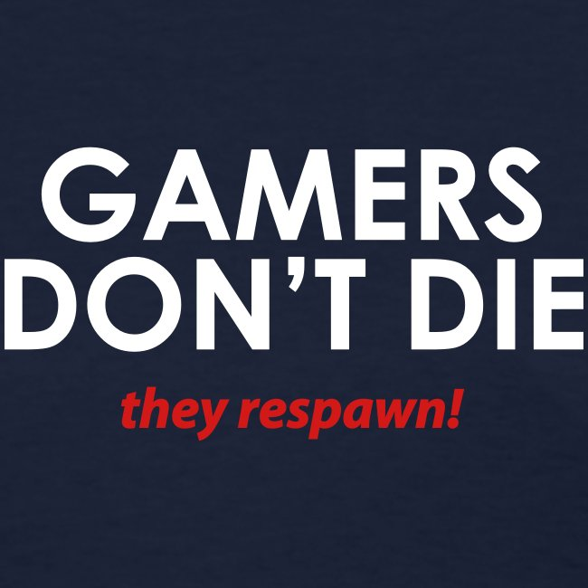 Gamers don't die, they respawn
