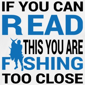 IF YOU CAN READ THIS YOU ARE FISHING TO CLOSE - Men's Premium T-Shirt