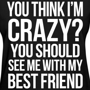 You Think I'm Crazy You Should See Me With My Best Women's T-Shirts - Women's T-Shirt
