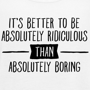 It's Better To Be Absolutely Ridiculous... Tanks - Women's Flowy Tank Top by Bella