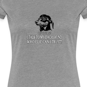 Of course I talk to my Dachshund - Women's Premium T-Shirt