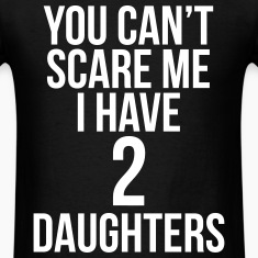 You Can't Scare Me I Have 2 Daughters T-Shirts