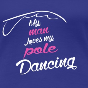 My man loves my pole Dancing - Women's Premium T-Shirt
