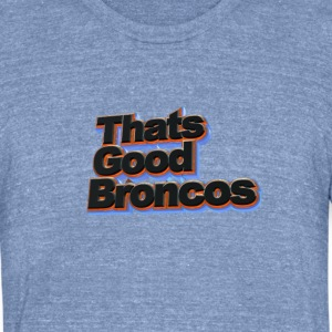 Thats Good Broncos Soft-T-Shirt - Unisex Tri-Blend T-Shirt by American Apparel