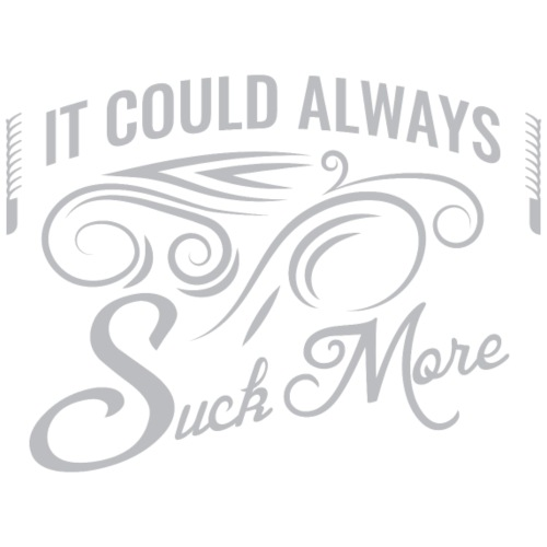 It Could Always Suck More!!!!!