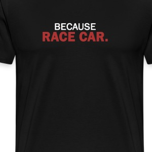 BECAUSE RACE CAR. - Men's Premium T-Shirt