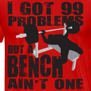 Gym Humor - 99 Problems But A Bench Ain't One T-Sh - Men's Premium T-Shirt
