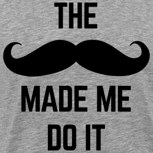 Mustache Made Me Do It  T-Shirts - Men's Premium T-Shirt