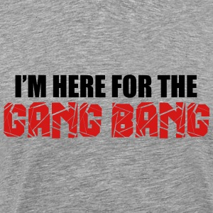 Here For The Gang Bang  T-Shirts - Men's Premium T-Shirt