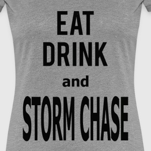 Eat, Drink, and Storm Chase- Women's Tee - Women's Premium T-Shirt