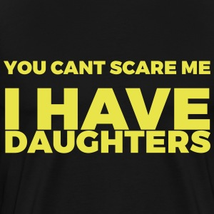 You Cant Scare Me I Have Daughters - Men's Premium T-Shirt
