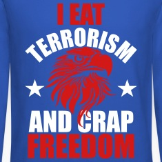 I Eat Terrorism and Crap Freedom Long Sleeve Shirts