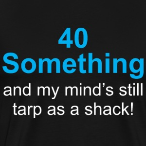 40 Something And My Minds Still Tarp As A Shack - Men's Premium T-Shirt
