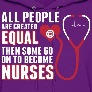 All People Are Created Equal Some Become Nurses - Women's Hoodie