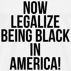 Now legalize being black in America T-Shirts - Men's Premium T-Shirt