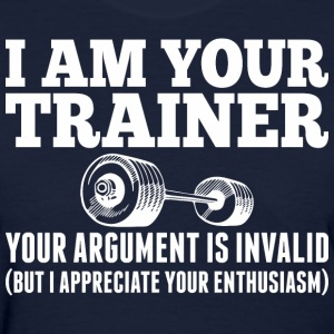 I Am Your Trainer Your Argument Is Invalid - Women's T-Shirt
