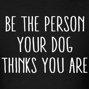 Be The Person Your Dog Thinks You Are T-Shirts - Men's T-Shirt