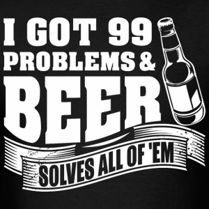 I Got 99 Problems And Beer Solves All Of Them - Men's T-Shirt
