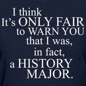 Its Fair To Warn I Was In Fact A History Major - Women's T-Shirt