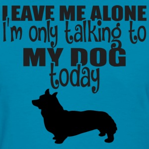 Leave Me Alone I Am Only Talking To My Dog Today - Women's T-Shirt