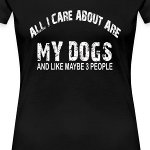 All I care about ARE my DOGS !! - Women's Premium T-Shirt