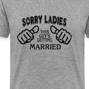 Sorry Ladies -This Guys Getting Married - Men's Premium T-Shirt