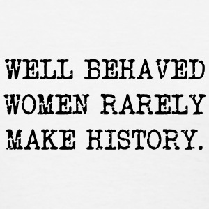 Well Behaved Women Rarely Make History Women's T-Shirts - Women's T-Shirt