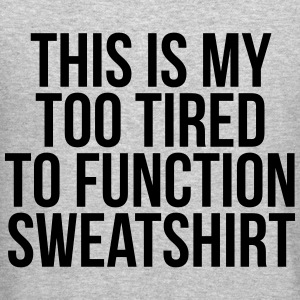 This is my too tired to function sweatshirt Long Sleeve Shirts - Crewneck Sweatshirt